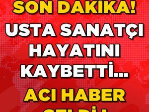 USTA SANATÇI HAYATINI KAYBETTİ!