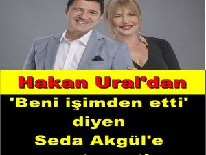Hakan Ural'dan 'Beni işimden etti' diyen Seda Akgül'