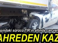 TIR'IN ALTINA GİRDİ