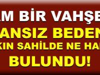 CANSIZ BEDENİ BAKIN SAHİLDE NE HALDE BULUNDU